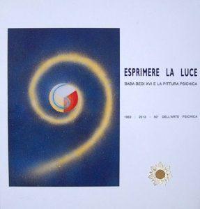 Esprimere la luce-Baba Bedi XVI e la pittura psichica, 1963-2013-50°dell'arte psichica-a cura dell'Istituto di Pedagogia Acquariana, anno 2013